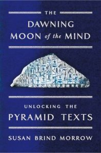 The Dawning Moon of the Mind Unlocking the Pyramid Texts by Susan Brind Morrow